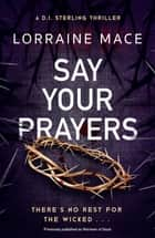 Say Your Prayers - An addictive and unputdownable crime thriller (DI Sterling Thriller Series, Book 1) ebook by Lorraine Mace