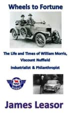 Wheels to Fortune - the Life and Times of William Morris ebook by James Leasor