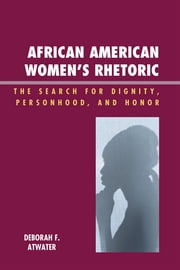 African American Women's Rhetoric - The Search for Dignity, Personhood, and Honor ebook by Deborah F. Atwater
