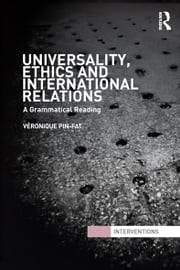 Universality, Ethics and International Relations - A Grammatical Reading ebook by Véronique Pin-Fat