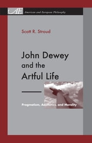 John Dewey and the Artful Life - Pragmatism, Aesthetics, and Morality ebook by Scott R. Stroud