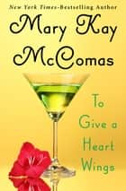 To Give a Heart Wings ebook by Mary Kay McComas