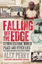 Falling Off the Edge - Globalization, World Peace and Other Lies ebook by Alex Perry