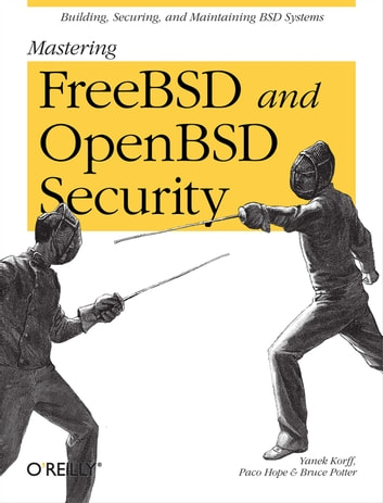 Mastering FreeBSD and OpenBSD Security - Building, Securing, and Maintaining BSD Systems ebook by Yanek Korff,Paco Hope,Bruce Potter