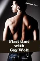 First Time with the Gay Wolf (Gay Paranormal Erotic Romance - Werewolf Alpha) eBook by Laurent Jarr
