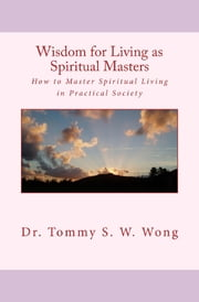Wisdom for Living as Spiritual Masters: How to Master Spiritual Living in Practical Society ebook by Tommy S. W. Wong