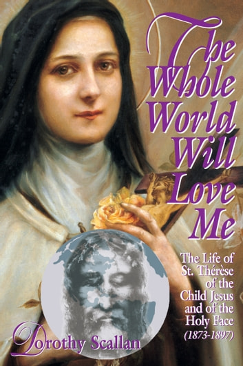 The Whole World Will Love Me - The Life of St. Thérèse of the Child Jesus and of the Holy Face (1873-1897) ebook by Dorothy Scallan