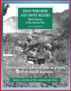 Marines in the Korean War Commemorative Series: Train Wreckers and Ghost Killers - Allied Marines in the Korean War, Commandos, Admiral Joy, Drysdale, British Royal Marines ebook by Progressive Management