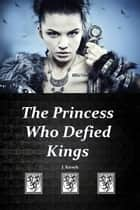 The Princess Who Defied Kings ebook by J. Kirsch