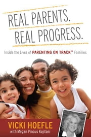 Real Parents. Real Progress. - Inside the lives of Parenting On Track ™ Families ebook by Vicki Hoefle,Megan Pincus Kajitani