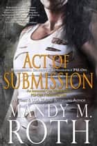 Act of Submission - Paranormal Security and Intelligence an Immortal Ops World Novel ebook by Mandy M. Roth