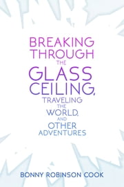 Breaking Through the Glass Ceiling, Traveling the World, and Other Adventures ebook by Bonny Robinson Cook