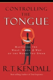 Controlling the Tongue - Mastering the What, When, and Why of the Words You Speak ebook by R.T. Kendall