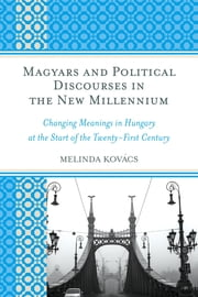 Magyars and Political Discourses in the New Millennium - Changing Meanings in Hungary at the Start of the Twenty-First Century ebook by Melinda Kovács