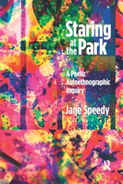 Staring at the Park - A Poetic Autoethnographic Inquiry ebook by Jane Speedy