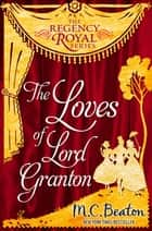 The Loves of Lord Granton - Regency Royal 18 eBook by M.C. Beaton