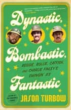 Dynastic, Bombastic, Fantastic - Reggie, Rollie, Catfish, and Charlie Finley's Swingin' A's ebook by Jason Turbow