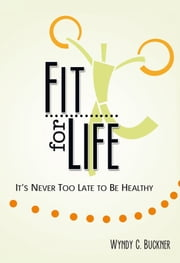 Fit for Life - Its Never Too Late to be Healthy ebook by Wyndy C. Buckner