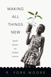 Making All Things New - God's Dream for Global Justice ebook by R. York Moore