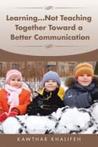 Learning...Not Teaching Together Toward a Better Communication ebook by Kawthar Khalifeh