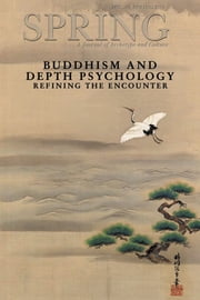 Spring, A Journal of Archetype and Culture, Vol. 89, Spring 2013 Buddhism and Depth Psychology: Refining the Encounter - Buddhism and Depth Psychology: Refining the Encounter ebook by Polly Young-Eisendrath, Ph.D.,Nancy Cater, J.D., Ph.D.