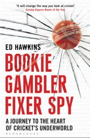 Bookie Gambler Fixer Spy - A Journey to the Heart of Cricket's Underworld ebook by Ed Hawkins