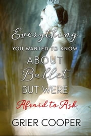Everything You Wanted to Know About Ballet But Were Afraid to Ask ebook by Grier Cooper