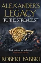 Alexander's Legacy: To The Strongest ebook by Robert Fabbri