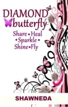Diamond Butterfly: Share Heal Sparkle Shine Fly ebook by Shawneda