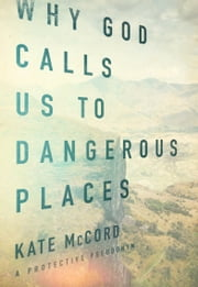 Why God Calls Us to Dangerous Places ebook by Kate McCord