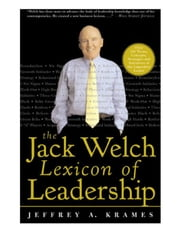 The Jack Welch Lexicon of Leadership: Over 250 Terms, Concepts, Strategies & Initiatives of the Legendary Leader: Over 250 Terms, Concepts, Strategies ebook by Krames, Jeffrey A.