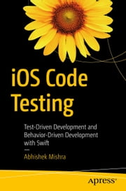 iOS Code Testing - Test-Driven Development and Behavior-Driven Development with Swift ebook by Abhishek Mishra