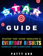 Star Target Guide: Situation + Task + Action & Resolution = Directions for Getting Everyday Results! ebook by Patty Ann