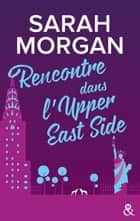 Rencontre dans l'Upper East Side - Le premier tome de la nouvelle série de Sarah Morgan ! ebook by Sarah Morgan