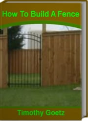 How To Build A Fence - Savvy Advice on How to Build A Wood Fence, How To Build A Privacy Fence, How To Build A Fence Gate and More ebook by Timothy Goetz