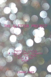The Glitter Project - Positive, Loving & Inspirational Thoughts to Let Your Body, Mind & Soul SHINE! ebook by Leanne Hart