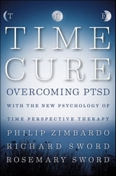 The Time Cure - Overcoming PTSD with the New Psychology of Time Perspective Therapy ebook by Philip Zimbardo,Richard Sword,Rosemary Sword