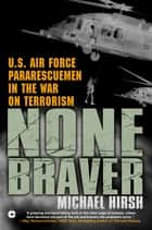 None Braver - U.S. Air Force Pararescuemen in the War on Terrorism eBook by Michael Hirsh