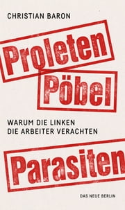 Proleten, Pöbel, Parasiten - Warum die Linken die Arbeiter verachten ebook by Christian Baron