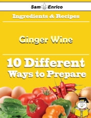 10 Ways to Use Ginger Wine (Recipe Book) ebook by Georgianna Tenney,Sam Enrico