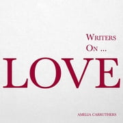 Writers on… Love - (A Book of Quotations, Poems and Literary Reflections) ebook by Amelia Carruthers
