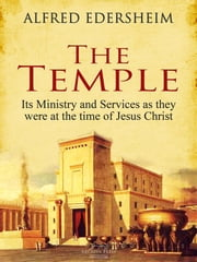 The Temple - Its Ministry and Services as they were at the time of Jesus Christ ebook by Alfred Edersheim