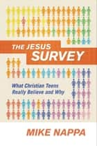 The Jesus Survey - What Christian Teens Really Believe and Why ebook by Mike Nappa, Steven Smith