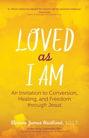 Loved as I Am - An Invitation to Conversion, Healing, and Freedom through Jesus ebook by Christopher West,Miriam James Heidland, S.O.L.T.