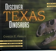 Discover Texas Dinosaurs - Where They Lived, How They Lived, and the Scientists Who Study Them ebook by Charles E. Finsley,Wann Dr. Langston