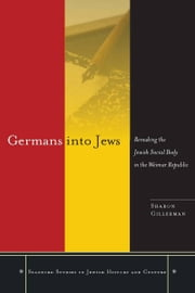Germans into Jews - Remaking the Jewish Social Body in the Weimar Republic ebook by Sharon Gillerman