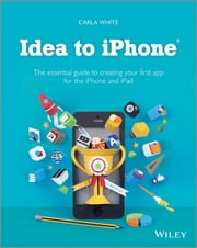 Idea to iPhone - The essential guide to creating your first app for the iPhone and iPad ebook by Carla White