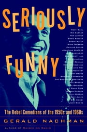 Seriously Funny - The Rebel Comedians of the 1950s and 1960s ebook by Gerald Nachman