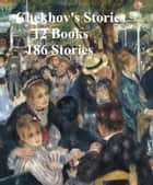 Chekhov's Stories: 12 books (186 stories) eBook by Anton Chekhov
