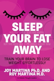 Sleep Your Fat Away - Train Your Brain to Lose Weight Effortlessly ebook by Joy Martina,Roy Martina